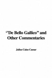 The Gallic War and Other Writings - Julius Caesar, Moses Hadas