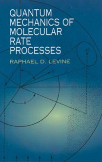 Quantum Mechanics of Molecular Rate Processes - Raphael D. Levine
