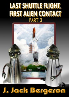 Last Shuttle Flight, First Alien Contact Part 3 - J. Jack Bergeron