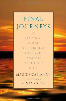 Final Journeys: A Practical Guide for Bringing Care and Comfort at the End of Life - Maggie Callanan