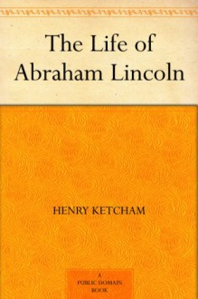 The Life of Abraham Lincoln - Henry Ketcham