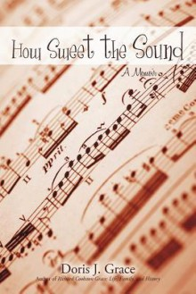 How Sweet the Sound: A Memoir - J. Grace Doris J. Grace, J. Grace Doris J. Grace