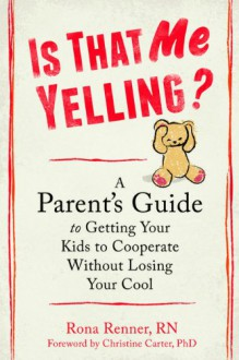 Is That Me Yelling?: A Parent's Guide to Getting Your Kids to Cooperate Without Losing Your Cool - Rona Renner