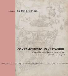 Constantinopolis/Istanbul: Cultural Encounter, Imperial Vision, and the Construction of the Ottoman Capital - Çiğdem Kafesçioğlu