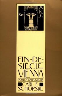 Fin-de-Siècle Vienna: Politics and Culture - Carl E. Schorske