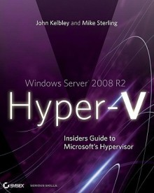 Windows Server 2008 R2 Hyper-V: Insiders Guide to Microsoft's Hypervisor - John Kelbley, Mike Sterling