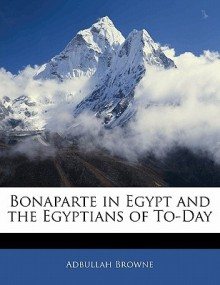 Bonaparte in Egypt and the Egyptians of To-Day - Haji A. Browne, Adbullah Browne