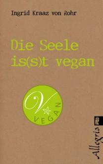 Die Seele is(s)t vegan: Bewusste Lebensweise für jeden Tag - Ingrid Kraaz von Rohr