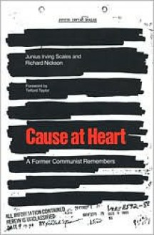 Cause at Heart: A Former Communist Remembers - Junius Irving Scales, Richard Nickson