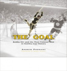 The Goal: Bobby Orr and the Most Famous Goal in Stanley Cup History - Andrew Podnieks, Harry Sinden