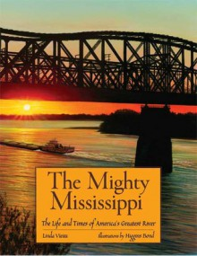 The Mighty Mississippi: The Life and Times of America's Greatest River - Linda Vieira