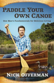 Paddle Your Own Canoe: One Man's Principles for Delicious Living - Nick Offerman