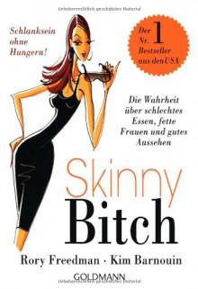 Skinny Bitch: A No-Nonsense, Tough-Love Guide for Savvy Girls Who Want to Stop Eating Crap and Start Looking Fabulous - Kim Barnouin