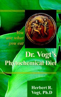Dr. Vogt's Phytochemical Diet: You Are What You Eat - Herbert R. Vogt