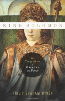 King Solomon: The Temptations of Money, Sex, and Power - Philip Graham Ryken
