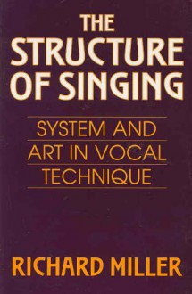 The Structure of Singing: System and Art in Vocal Technique - Richard Miller