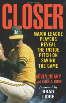 Closer: Major League Players Reveal the Inside Pitch on Saving the Game - Kevin Neary, Leigh Tobin, Lee Smith, Leigh A. Tobin