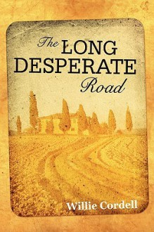 The Long Desperate Road: A Novel Based on a True Story - Willie Cordell