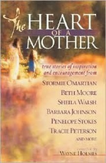 The Heart of a Mother: True Stories of Inspiration and Encouragement - Wayne Holmes