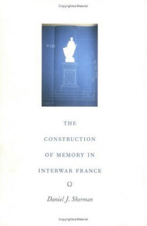 The Construction of Memory in Interwar France - Daniel J. Sherman