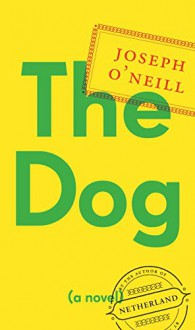 The Dog: A Novel - Joseph O'Neill