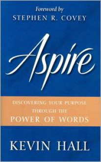 Aspire: Discovering Your Purpose Through the Power of Words - Kevin Hall