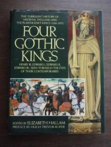 Four Gothic Kings: The Turbulent History of Medieval England and the Plantagenet Kings (1216-1377 Henry III, Edward I, Edward II, Edward III Se) - Elizabeth Hallam, Hugh Trevor-Roper