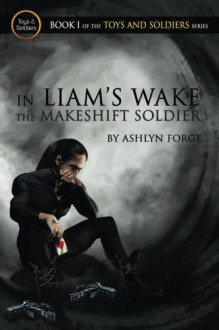 In Liam's Wake: The Makeshift Soldier (Toys and Soldiers) (Volume 1) - Ashlyn Forge