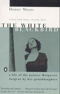 The White Blackbird: A Life of the Painter Margarett Sargent by Her Granddaughter - Honor Moore