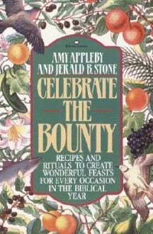 Celebrate the Bounty: Recipes and Rituals to Create Wonderful Feasts for Every Occasion in the - Amy Appleby