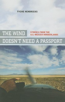 The Wind Doesn�t Need a Passport: Stories from the U.S.-Mexico Borderlands - Tyche Hendricks