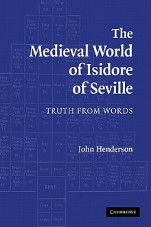 The Medieval World of Isidore of Seville: Truth from Words - John Henderson