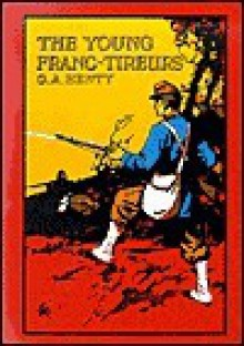 The Young Franc-Tireurs and Their Adventures in the Franco-Prussian War - G.A. Henty