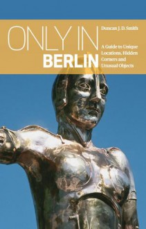 Only in Berlin: A Guide to Unique Locations, Hidden Corners and Unusual Objects - Duncan J.D. Smith