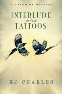 Interlude with Tattoos (A Charm of Magpies, #1.5) - K.J. Charles