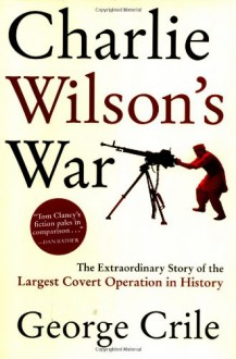 Charlie Wilson's War: The Extraordinary Story of the Largest Covert Operation in History - George Crile