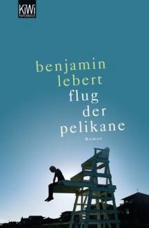 Der Flug Der Pelikane: Roman - Benjamin Lebert