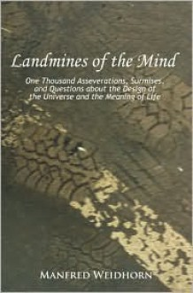Landmines of the Mind: One Thousand Asseverations, Surmises, and Questions about the Design of the Universe and the Meaning of Life - Manfred Weidhorn