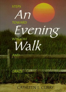 An Evening Walk: Steps Toward Wisdom and Grace - Cathleen L. Curry