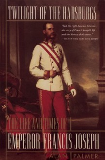 Twilight of the Habsburgs: The Life and Times of Emperor Francis Joseph the Life and Times of Emperor Francis Joseph - Alan Palmer