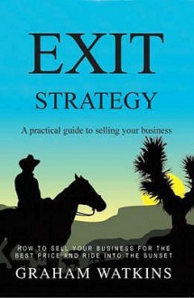 Exit Strategy: A Practical Guide to Selling Your Business - Graham Watkins