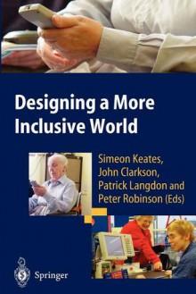 Designing a More Inclusive World - Simeon Keates, John Clarkson, Patrick Langdon, Peter Robinson