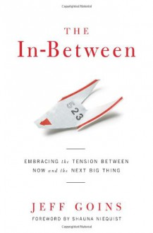 The In-Between: Embracing the Tension Between Now and the Next Big Thing: A Spiritual Memoir - Jeff Goins