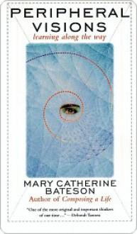 Peripheral Visions: Learning Along the Way - Mary Bateson