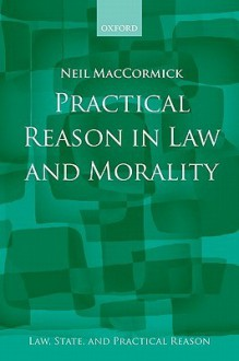 Practical Reason in Law and Morality (Law, State, and Practical Reason) - Neil MacCormick