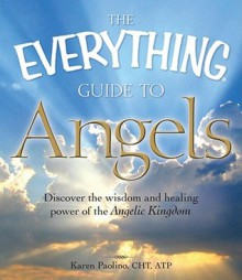 The Everything Guide to Angels: Discover the wisdom and healing power of the Angelic Kingdom (Everything®) - Karen Paolino
