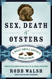 Sex, Death and Oysters: The Disappearance of the Human Being - Robb Walsh
