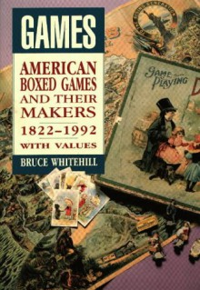 Games: American Boxed Games and Their Makers, 1822-1992, with Values - Bruce Whitehill