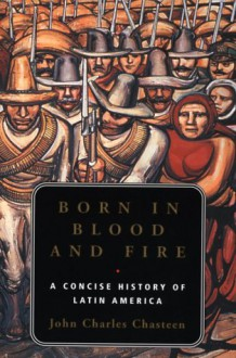Born in Blood and Fire: A Concise History of Latin America - John Charles Chasteen
