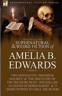The Collected Supernatural and Weird Fiction of Amelia B. Edwards: Contains Two Novelettes 'Monsieur Maurice' and 'The Discovery of the Treasure Isles', One Ballad: 'a Legend of Boisguilbert ' and Seventeen Short Stories to Chill the Blood - Amelia B. Edwards